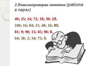 2.Взаимопроверка ответов (работа в парах)49; 25; 24; 72; 18; 30; 15.100; 16; 84;