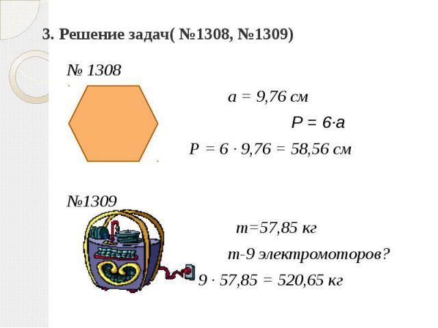 3. Решение задач( №1308, №1309) № 1308 а = 9,76 см Р = 6∙а Р = 6 ∙ 9,76 = 58,56 см №1309 т=57,85 кг т-9 электромоторов? 9 ∙ 57,85 = 520,65 кг