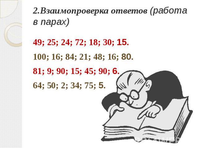 2.Взаимопроверка ответов (работа в парах)49; 25; 24; 72; 18; 30; 15.100; 16; 84; 21; 48; 16; 80.81; 9; 90; 15; 45; 90; 6.64; 50; 2; 34; 75; 5.