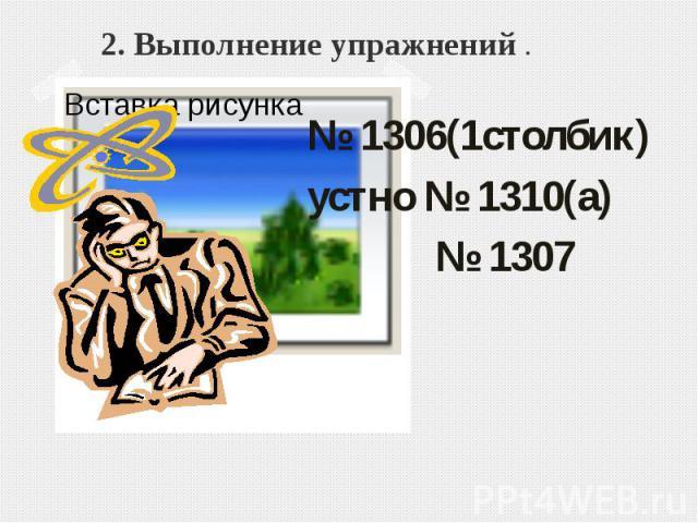 2. Выполнение упражнений .№ 1306(1столбик) устно № 1310(а) № 1307