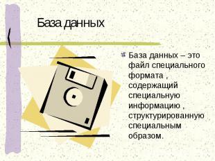 База данных База данных – это файл специального формата , содержащий специальную