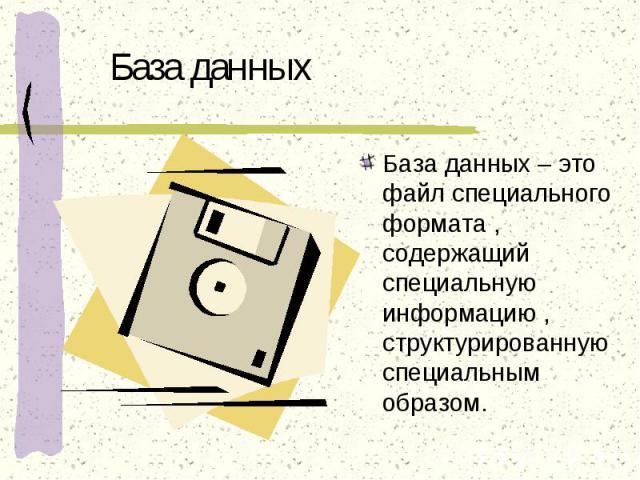 База данных База данных – это файл специального формата , содержащий специальную информацию , структурированную специальным образом.