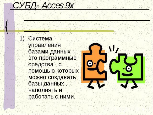 СУБД- Acces 9x Система управления базами данных – это программные средства , с помощью которых можно создавать базы данных , наполнять и работать с ними.