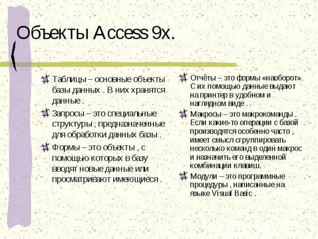 Объекты Access 9x. Таблицы – основные объекты базы данных . В них хранятся данные .Запросы – это специальные структуры , предназначенные для обработки данных базы .Формы – это объекты , с помощью которых в базу вводят новые данные или просматривают …