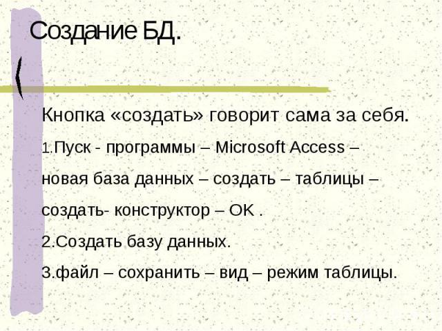 Создание БД. Кнопка «создать» говорит сама за себя.1.Пуск - программы – Microsoft Access – новая база данных – создать – таблицы – создать- конструктор – OK .2.Создать базу данных.3.файл – сохранить – вид – режим таблицы.
