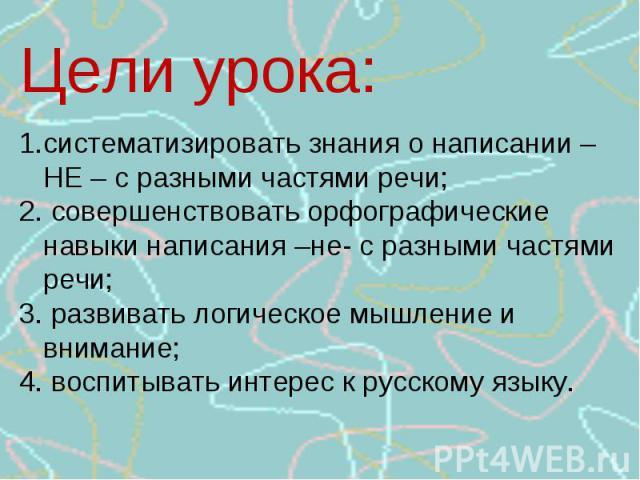 Цели урока:систематизировать знания о написании – НЕ – с разными частями речи;2. совершенствовать орфографические навыки написания –не- с разными частями речи;3. развивать логическое мышление и внимание;4. воспитывать интерес к русскому языку.