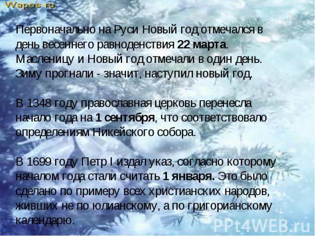 Первоначально на Руси Новый год отмечался в день весеннего равноденствия 22 марта. Масленицу и Новый год отмечали в один день. Зиму прогнали - значит, наступил новый год. В 1348 году православная церковь перенесла начало года на 1 сентября, что соот…