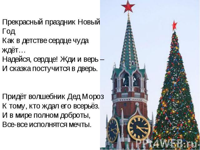 Прекрасный праздник Новый ГодКак в детстве сердце чуда ждёт…Надейся, сердце! Жди и верь –И сказка постучится в дверь.Придёт волшебник Дед МорозК тому, кто ждал его всерьёз.И в мире полном доброты,Все-все исполнятся мечты.
