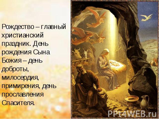 Рождество – главный христианский праздник. День рождения Сына Божия – день доброты, милосердия, примирения, день прославления Спасителя.