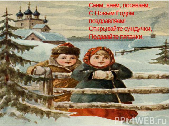 Сеем, веем, посеваем,С Новым Годом поздравляем!Открывайте сундучки,Подавайте пятачки.