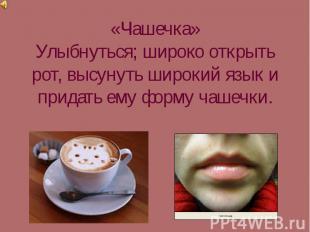«Чашечка»Улыбнуться; широко открыть рот, высунуть широкий язык и придать ему фор
