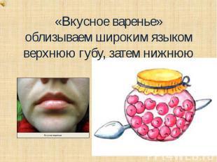 «Вкусное варенье»облизываем широким языком верхнюю губу, затем нижнюю