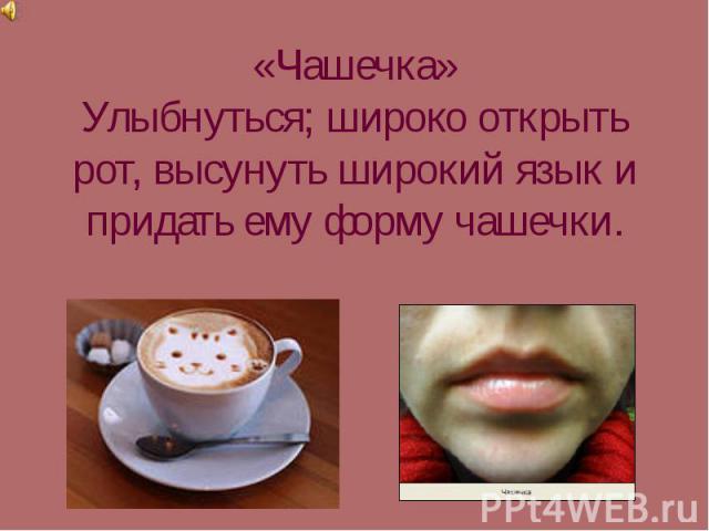 «Чашечка»Улыбнуться; широко открыть рот, высунуть широкий язык и придать ему форму чашечки.