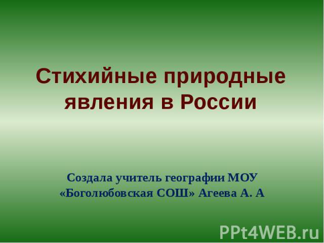 Стихийные природные явления в РоссииСоздала учитель географии МОУ «Боголюбовская СОШ» Агеева А. А