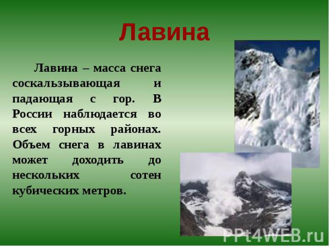 Лавина Лавина – масса снега соскальзывающая и падающая с гор. В России наблюдается во всех горных районах. Объем снега в лавинах может доходить до нескольких сотен кубических метров.