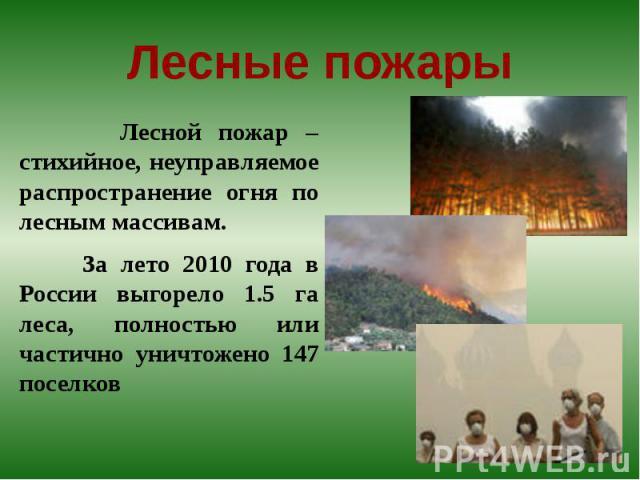 Лесные пожары Лесной пожар – стихийное, неуправляемое распространение огня по лесным массивам. За лето 2010 года в России выгорело 1.5 га леса, полностью или частично уничтожено 147 поселков