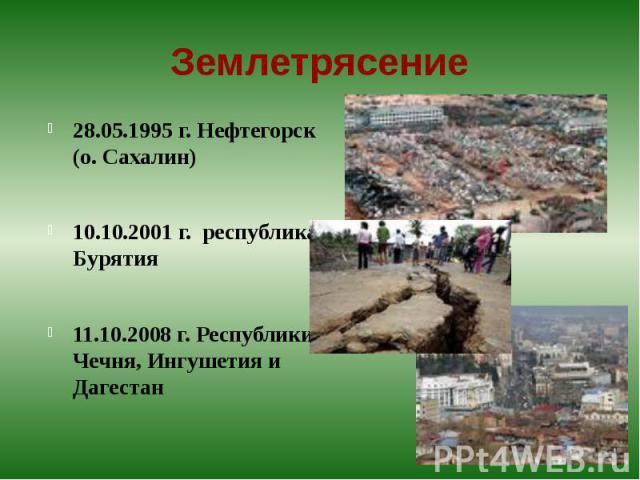 Землетрясение 28.05.1995 г. Нефтегорск (о. Сахалин)10.10.2001 г. республика Бурятия11.10.2008 г. Республики Чечня, Ингушетия и Дагестан