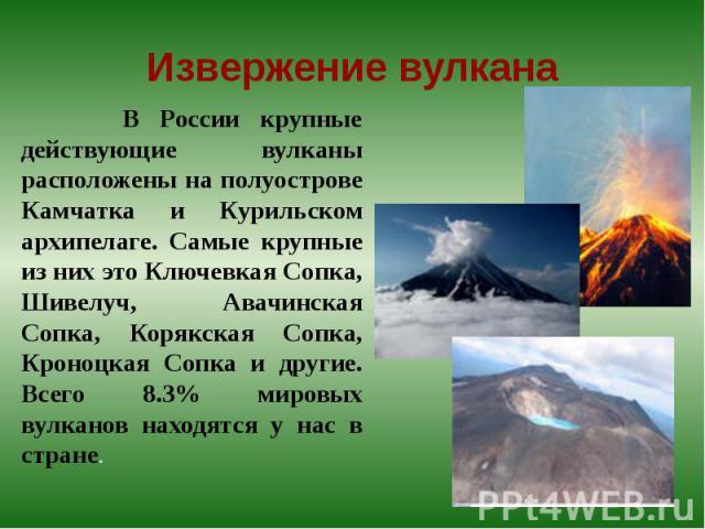 В России крупные действующие вулканы расположены на полуострове Камчатка и Курильском архипелаге. Самые крупные из них это Ключевкая Сопка, Шивелуч, Авачинская Сопка, Корякская Сопка, Кроноцкая Сопка и другие. Всего 8.3% мировых вулканов находятся у…