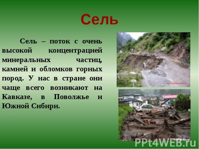 Сель – поток с очень высокой концентрацией минеральных частиц, камней и обломков горных пород. У нас в стране они чаще всего возникают на Кавказе, в Поволжье и Южной Сибири.