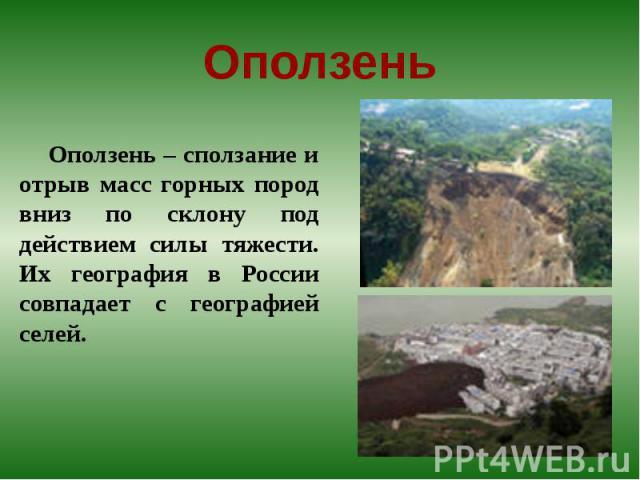 Оползень Оползень – сползание и отрыв масс горных пород вниз по склону под действием силы тяжести. Их география в России совпадает с географией селей.