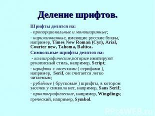 Шрифты делятся на:- пропорциональные и моноширинные;- кирилизованные, имеющие ру
