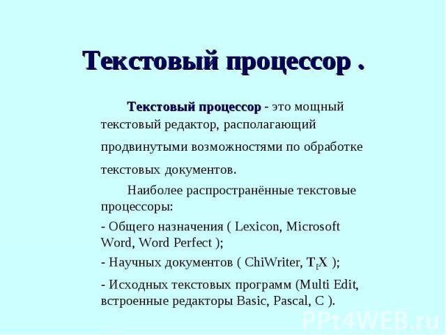 Текстовый процессор - это мощный текстовый редактор, располагающий продвинутыми возможностями по обработке текстовых документов.Наиболее распространённые текстовые процессоры:- Общего назначения ( Lexicon, Microsoft Word, Word Perfect );- Научных до…