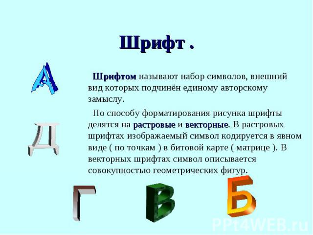 Шрифтом называют набор символов, внешний вид которых подчинён единому авторскому замыслу.По способу форматирования рисунка шрифты делятся на растровые и векторные. В растровых шрифтах изображаемый символ кодируется в явном виде ( по точкам ) в битов…