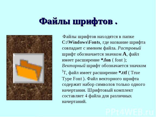 Файлы шрифтов находятся в папке C:\Windows\Fonts, где название шрифта совпадает с именем файла. Растровый шрифт обозначается значком А, файл имеет расширение *.fon ( font ); Векторный шрифт обозначается значком ТТ, файл имеет расширение *.ttf ( True…