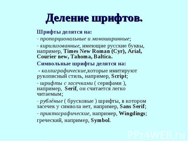 Шрифты делятся на:- пропорциональные и моноширинные;- кирилизованные, имеющие русские буквы, например, Times New Roman (Cyr), Arial, Courier new, Tahoma, Baltica.Символьные шрифты делятся на: - каллиграфические,которые имитируют рукописный стиль, на…