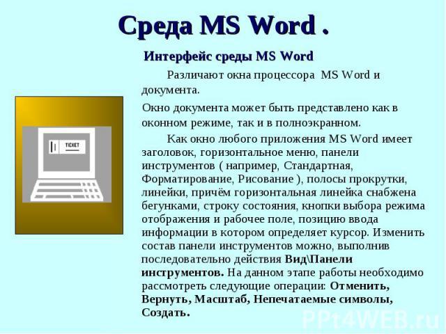 Интерфейс среды MS Word Различают окна процессора MS Word и документа. Окно документа может быть представлено как в оконном режиме, так и в полноэкранном. Как окно любого приложения MS Word имеет заголовок, горизонтальное меню, панели инструментов (…