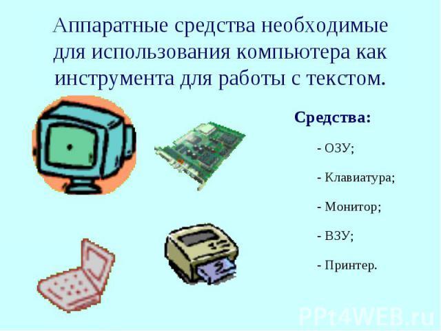 Аппаратные средства необходимые для использования компьютера как инструмента для работы с текстом. Средства:- ОЗУ;- Клавиатура;- Монитор;- ВЗУ;- Принтер.