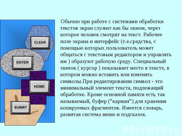 Обычно при работе с системами обработки текстов экран служит как бы окном, через которое человек смотрит на текст. Рабочее поле экрана и интерфейс (т.е.средства, с помощью которых пользователь может общаться с текстовым редактором и управлять им ) о…
