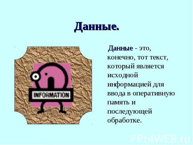 Данные - это, конечно, тот текст, который является исходной информацией для ввода в оперативную память и последующей обработке.