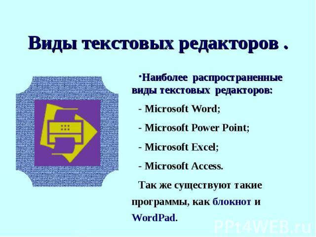 Наиболее распространенные виды текстовых редакторов:- Microsoft Word;- Microsoft Power Point; - Microsoft Excel;- Microsoft Access.Так же существуют такие программы, как блокнот и WordPad.