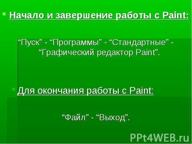 """Начало и завершение работы с Paint:""""Пуск"""" - """"Программы"""" - """"Стандартные"""" - """"Графический редактор Paint"""".Для окончания работы с Paint:""""Файл"""" - """"Выход""""."""