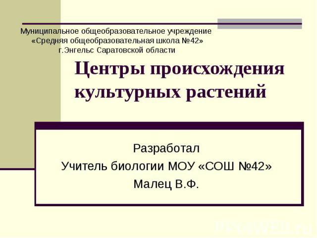 Центры происхождения культурных растений РазработалУчитель биологии МОУ «СОШ №42»Малец В.Ф.