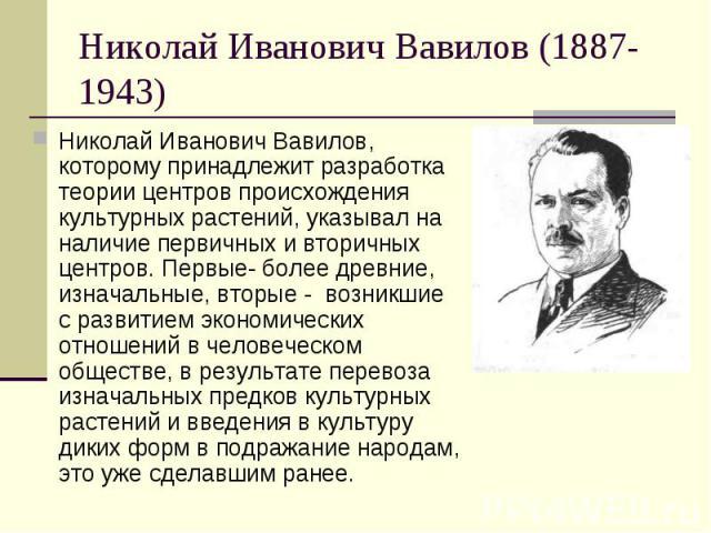 Николай Иванович Вавилов (1887-1943) Николай Иванович Вавилов, которому принадлежит разработка теории центров происхождения культурных растений, указывал на наличие первичных и вторичных центров. Первые- более древние, изначальные, вторые - возникши…