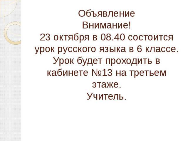 ОбъявлениеВнимание!23 октября в 08.40 состоится урок русского языка в 6 классе. Урок будет проходить в кабинете №13 на третьем этаже.Учитель.