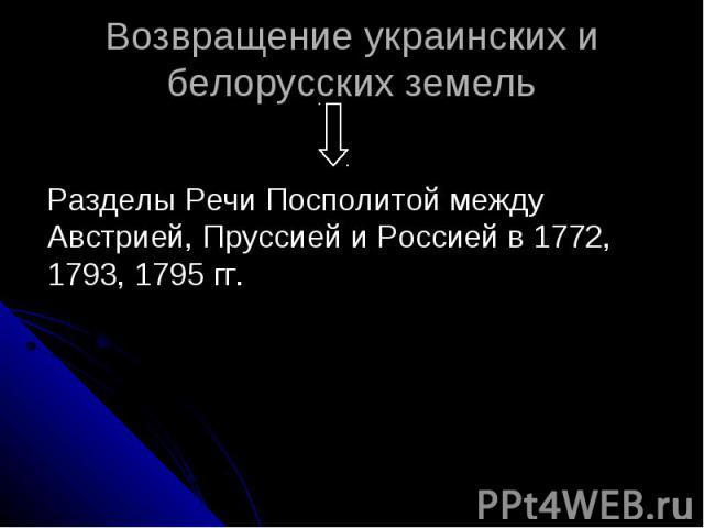 Возвращение украинских и белорусских земель Разделы Речи Посполитой между Австрией, Пруссией и Россией в 1772, 1793, 1795 гг.
