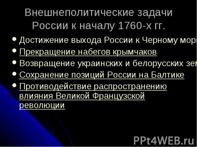 Внешнеполитические задачи России к началу 1760-х гг. Достижение выхода России к Черному морюПрекращение набегов крымчаковВозвращение украинских и белорусских земельСохранение позиций России на БалтикеПротиводействие распространению влияния Великой Ф…