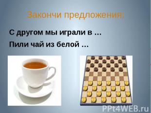 Закончи предложения:С другом мы играли в …Пили чай из белой …