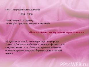 Пётр Петрович Кончаловский1876 - 1956 Натюрморт – от франц. «натюр» - природа, «