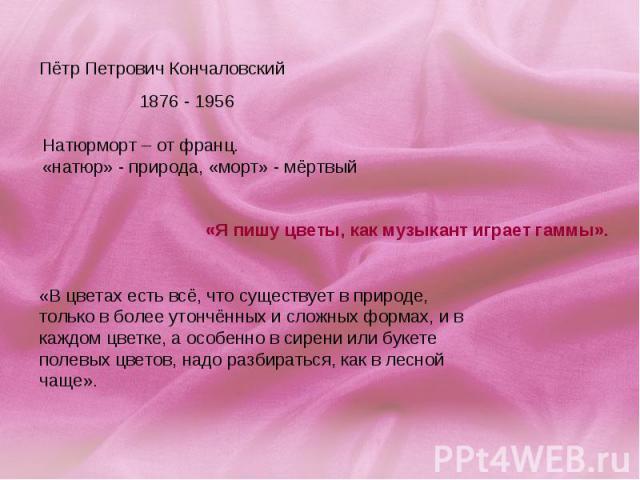Пётр Петрович Кончаловский1876 - 1956 Натюрморт – от франц. «натюр» - природа, «морт» - мёртвый «Я пишу цветы, как музыкант играет гаммы». «В цветах есть всё, что существует в природе, только в более утончённых и сложных формах, и в каждом цветке, а…