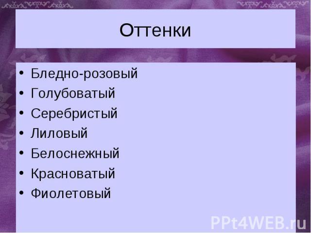 Оттенки Бледно-розовыйГолубоватыйСеребристыйЛиловый БелоснежныйКрасноватыйФиолетовый