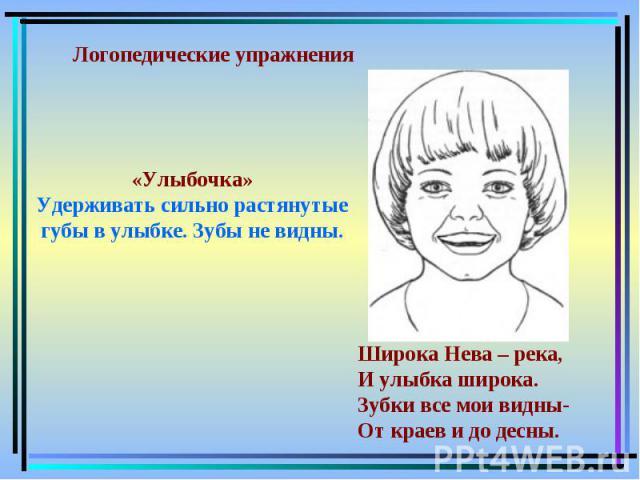 «Улыбочка»Удерживать сильно растянутые губы в улыбке. Зубы не видны. Логопедические упражнения Широка Нева – река,И улыбка широка.Зубки все мои видны-От краев и до десны.