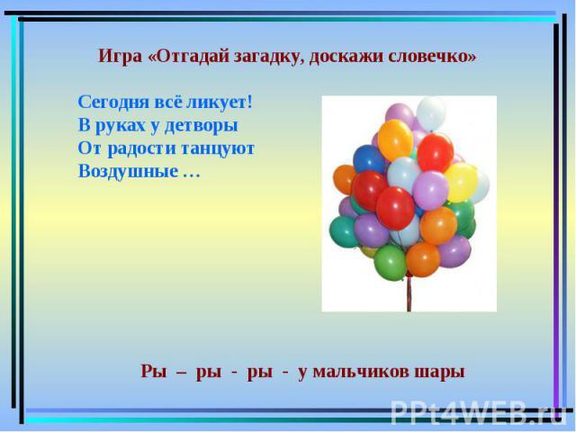 Игра «Отгадай загадку, доскажи словечко»Сегодня всё ликует!В руках у детворыОт радости танцуютВоздушные … Ры – ры - ры - у мальчиков шары