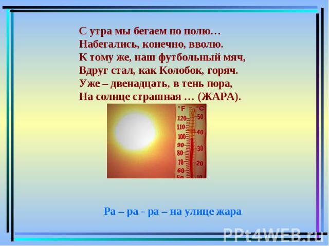С утра мы бегаем по полю…Набегались, конечно, вволю.К тому же, наш футбольный мяч,Вдруг стал, как Колобок, горяч.Уже – двенадцать, в тень пора,На солнце страшная … (ЖАРА). Ра – ра - ра – на улице жара