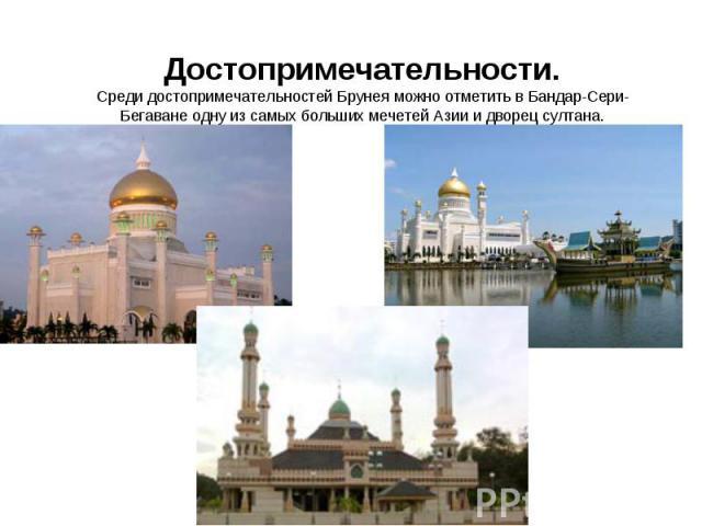 Достопримечательности.Среди достопримечательностей Брунея можно отметить в Бандар-Сери-Бегаване одну из самых больших мечетей Азии и дворец султана.