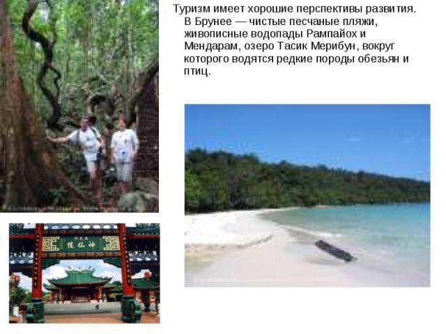 Туризм имеет хорошие перспективы развития. В Брунее — чистые песчаные пляжи, живописные водопады Рампайох и Мендарам, озеро Тасик Мерибун, вокруг которого водятся редкие породы обезьян и птиц.