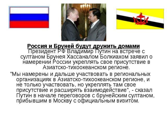 Россия и Бруней будут дружить домамиПрезидент РФ Владимир Путин на встрече с султаном Брунея Хассаналом Болкиахом заявил о намерении России укреплять свое присутствие в Азиатско-тихоокеанском регионе.